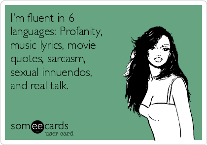 im-fluent-in-6-languages-profanity-music-lyrics-movie-quotes-sarcasm-sexual-innuendos-and-real-talk--dd63c