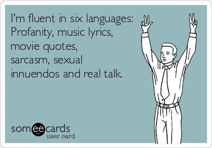 im-fluent-in-six-languages-profanity-music-lyrics-movie-quotes-sarcasm-sexual-innuendos-and-real-talk-ae9c3